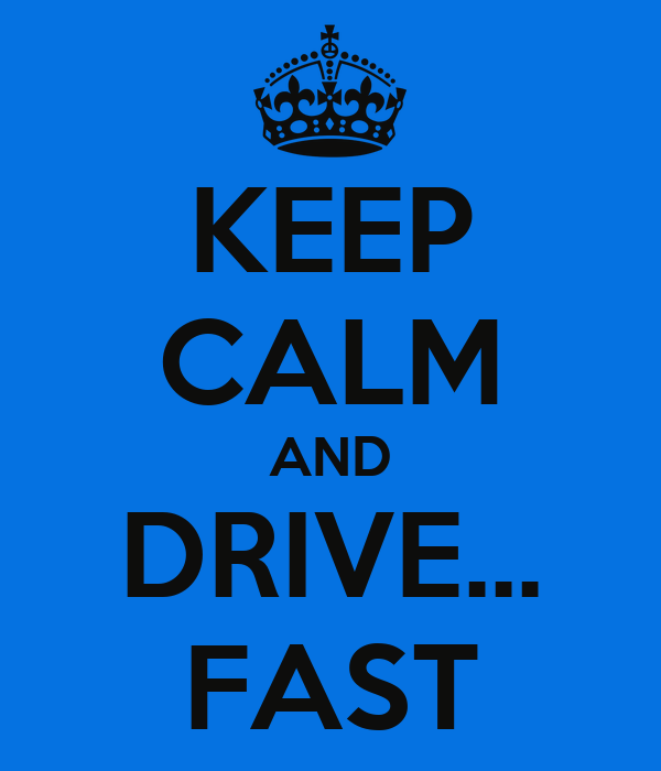 KEEP CALM AND DRIVE... FAST