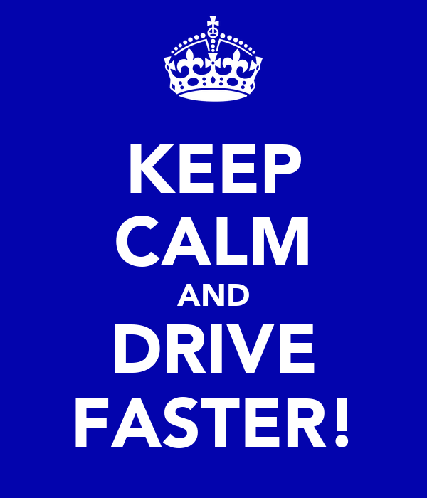KEEP CALM AND DRIVE FASTER!