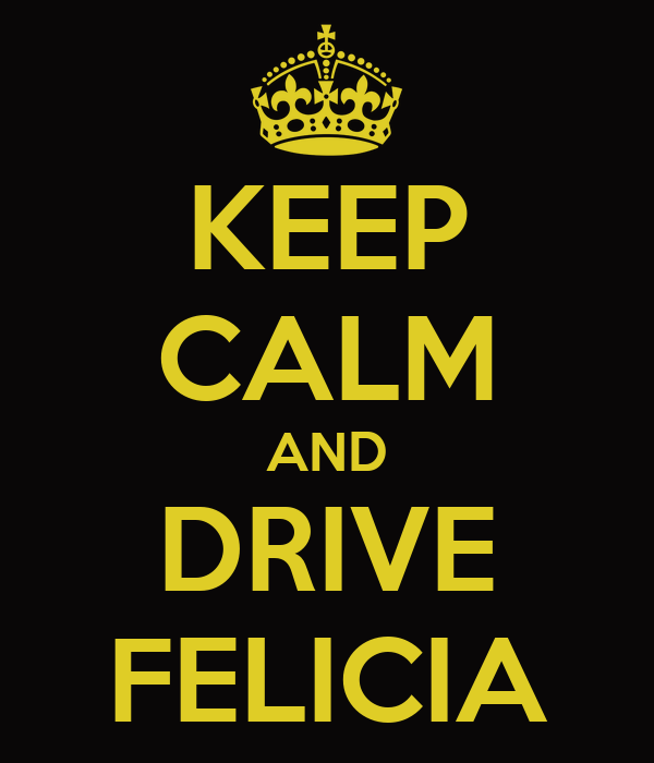 KEEP CALM AND DRIVE FELICIA