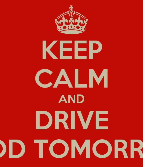 KEEP CALM AND DRIVE GOOD TOMORROW