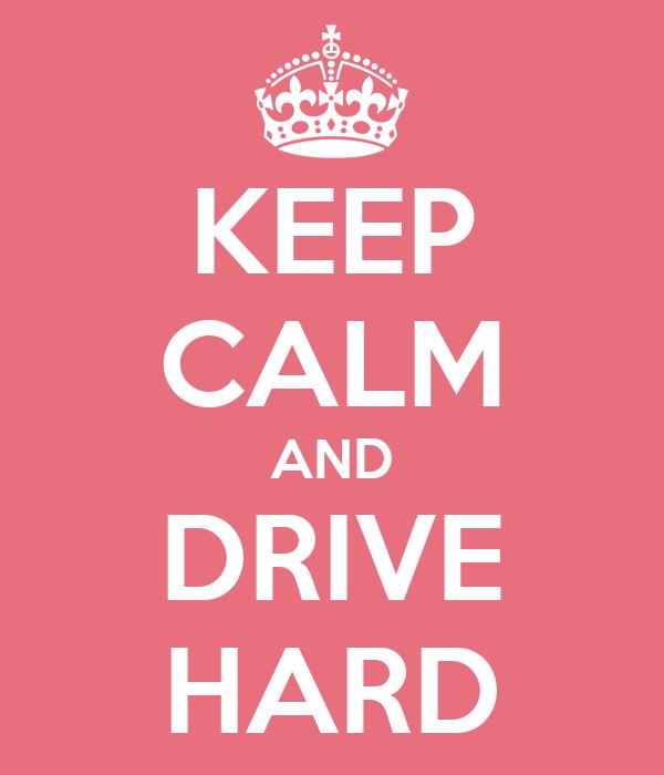 KEEP CALM AND DRIVE HARD