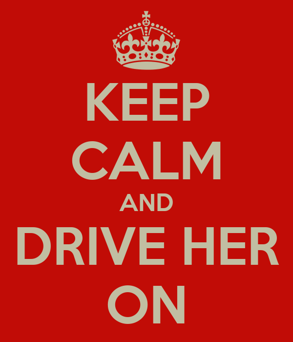 KEEP CALM AND DRIVE HER ON