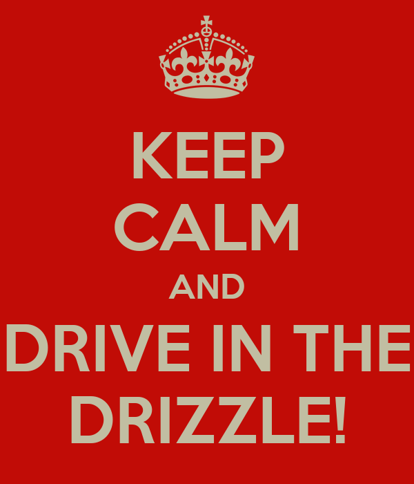 KEEP CALM AND DRIVE IN THE DRIZZLE!