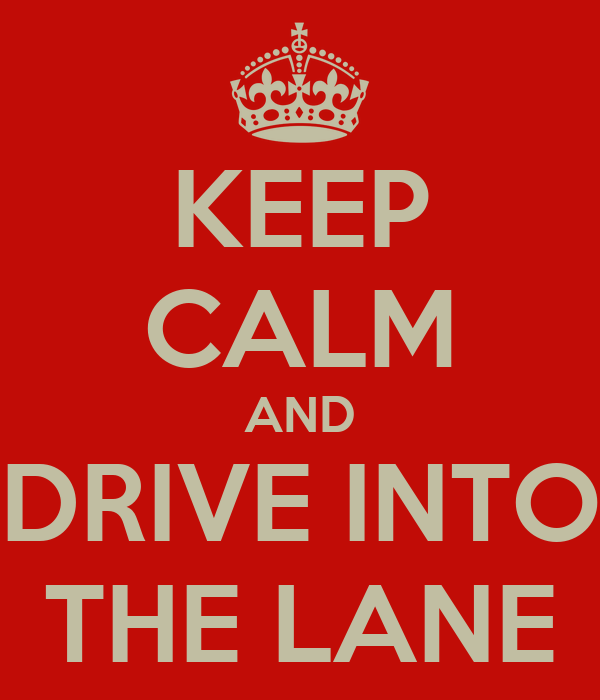 KEEP CALM AND DRIVE INTO THE LANE