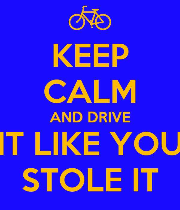 KEEP CALM AND DRIVE IT LIKE YOU STOLE IT