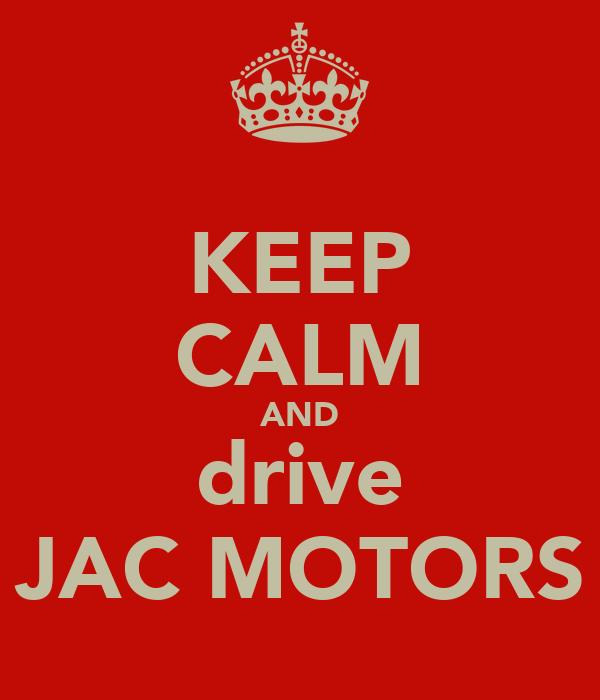 KEEP CALM AND drive JAC MOTORS