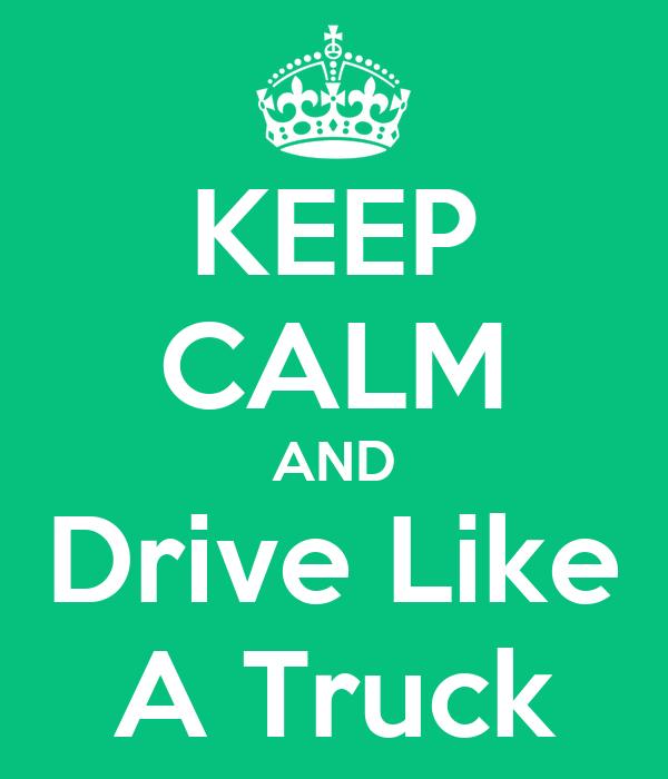 KEEP CALM AND Drive Like A Truck