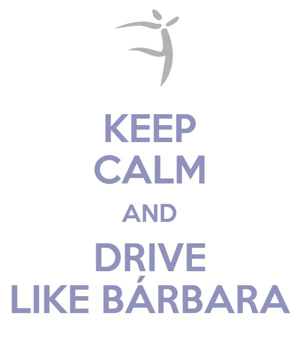 KEEP CALM AND DRIVE LIKE BÁRBARA