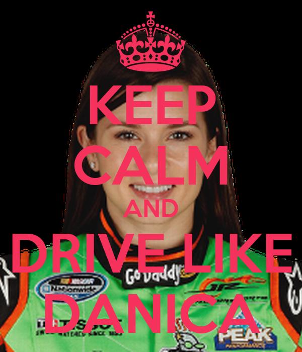 KEEP CALM AND DRIVE LIKE DANICA