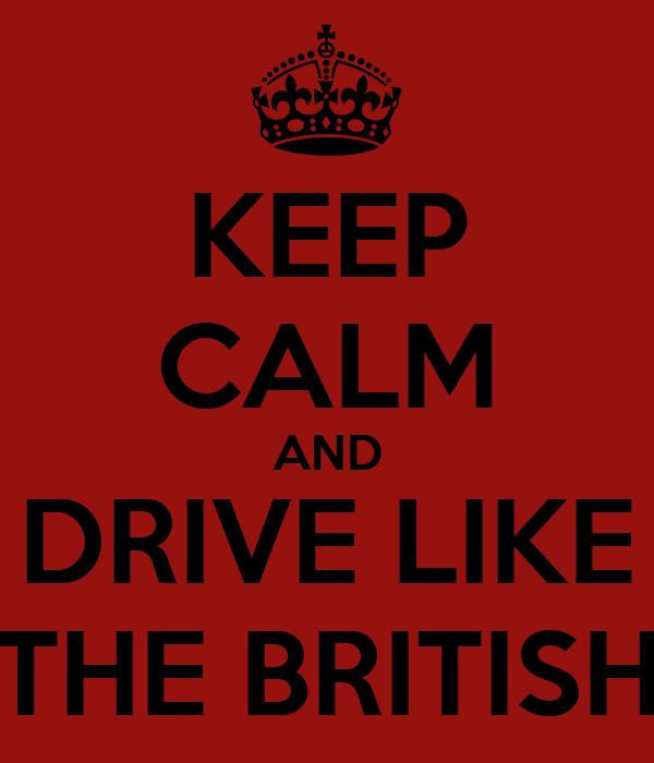 KEEP CALM AND DRIVE LIKE THE BRITISH