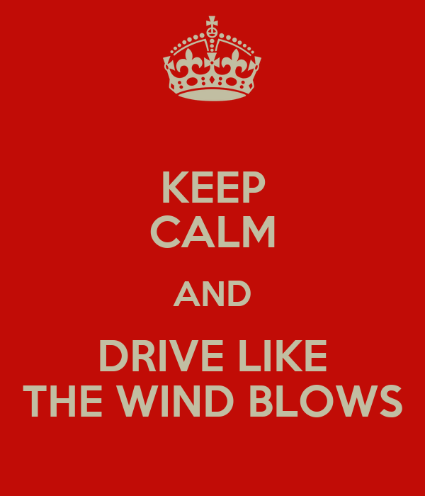 KEEP CALM AND DRIVE LIKE THE WIND BLOWS