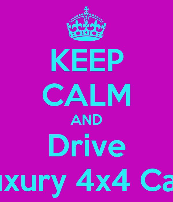 KEEP CALM AND Drive Luxury 4x4 Cars