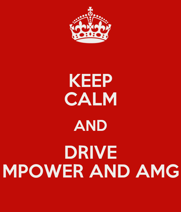 KEEP CALM AND DRIVE MPOWER AND AMG