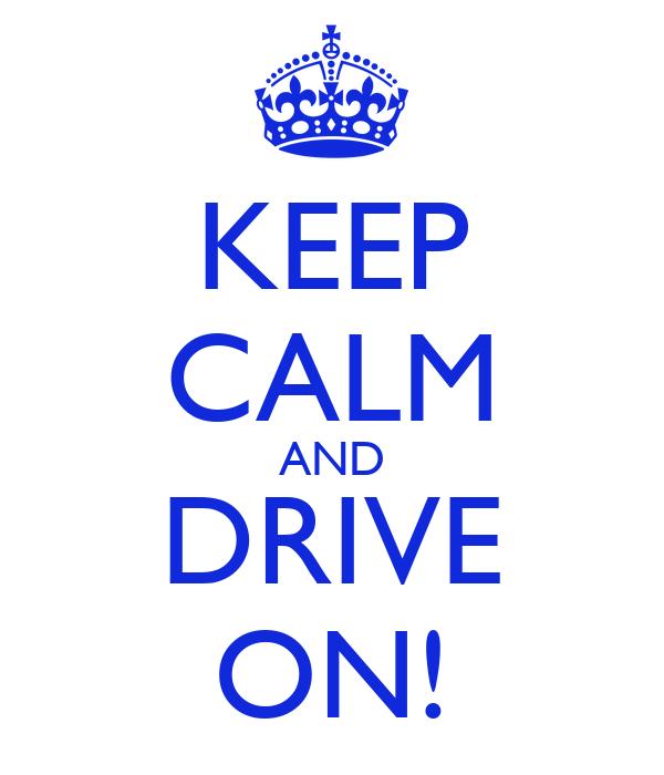 KEEP CALM AND DRIVE ON!