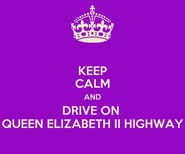 KEEP CALM AND DRIVE ON  QUEEN ELIZABETH II HIGHWAY
