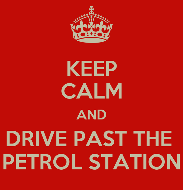 KEEP CALM AND DRIVE PAST THE  PETROL STATION