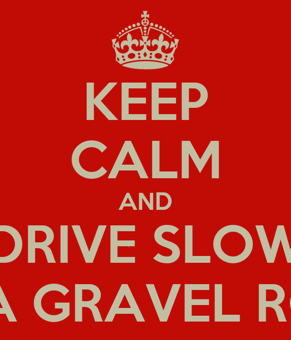 KEEP CALM AND DRIVE SLOW ON A GRAVEL ROAD