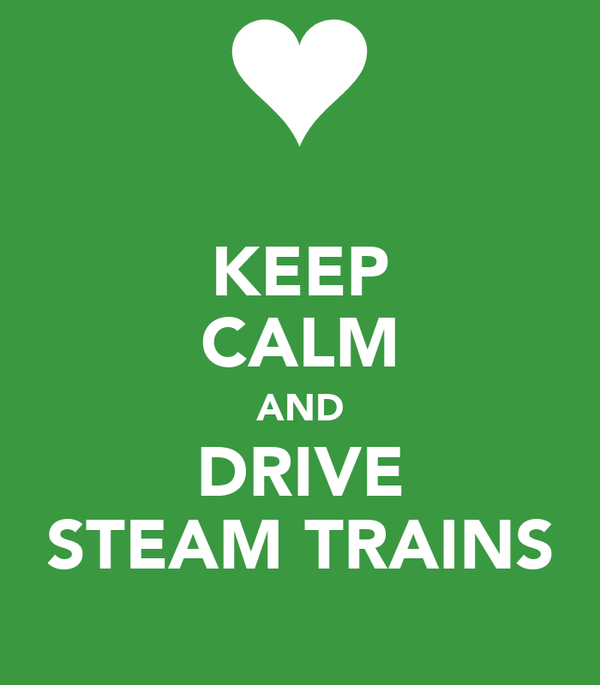 KEEP CALM AND DRIVE STEAM TRAINS