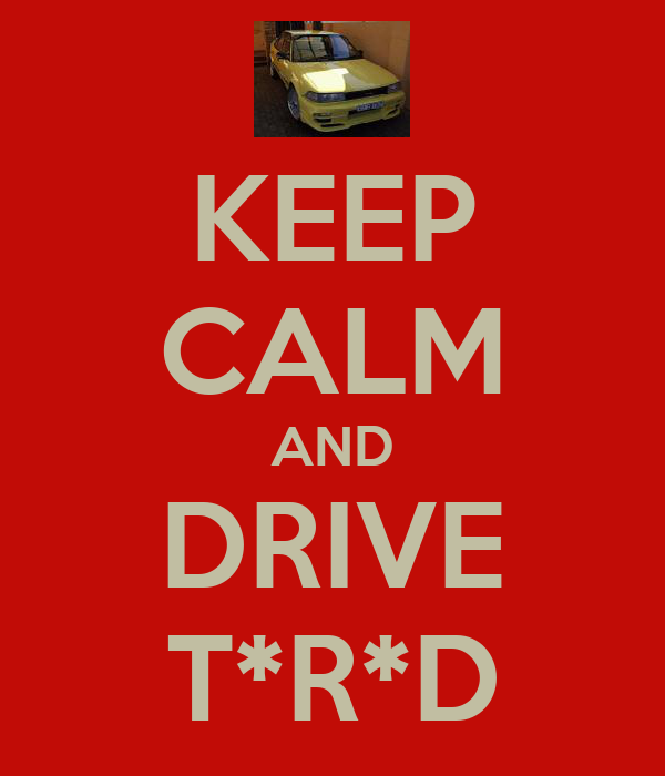 KEEP CALM AND DRIVE T*R*D