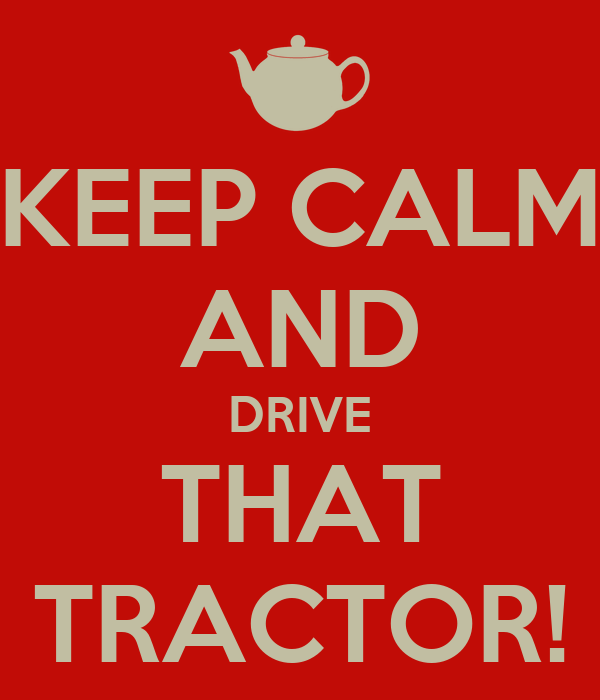 KEEP CALM AND DRIVE THAT TRACTOR!