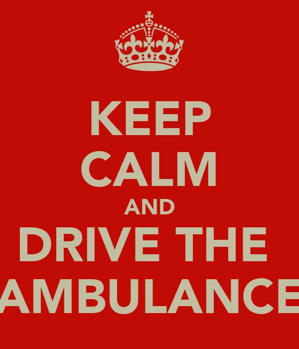 KEEP CALM AND DRIVE THE  AMBULANCE