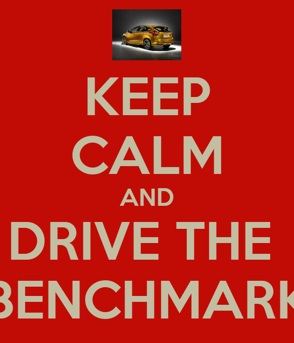 KEEP CALM AND DRIVE THE  BENCHMARK
