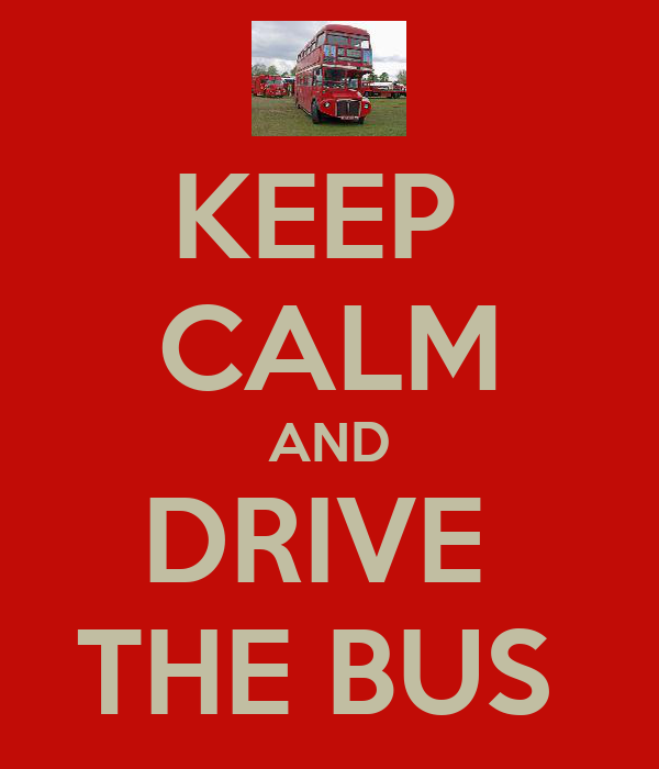 KEEP  CALM AND DRIVE  THE BUS
