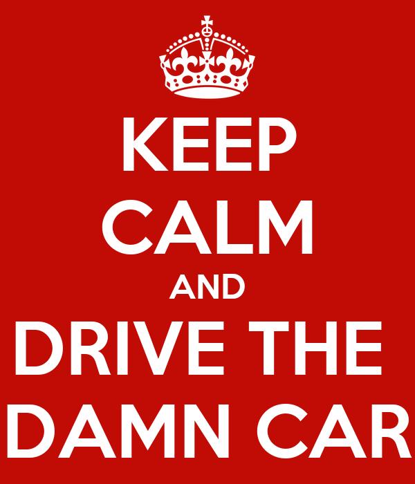 KEEP CALM AND DRIVE THE  DAMN CAR