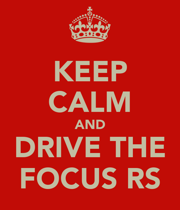 KEEP CALM AND DRIVE THE FOCUS RS