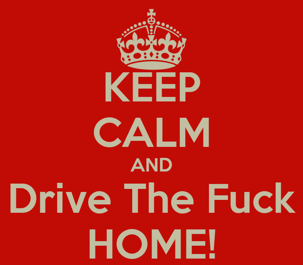 KEEP CALM AND Drive The Fuck HOME!