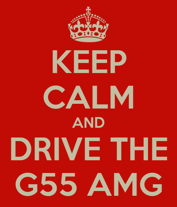 KEEP CALM AND DRIVE THE G55 AMG