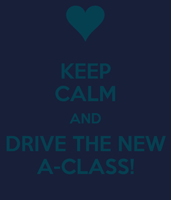 KEEP CALM AND DRIVE THE NEW A-CLASS!