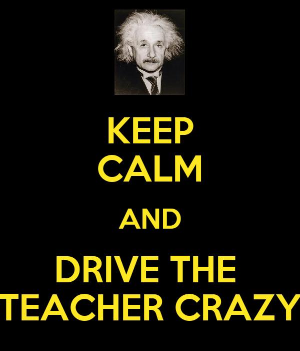 KEEP CALM AND DRIVE THE  TEACHER CRAZY
