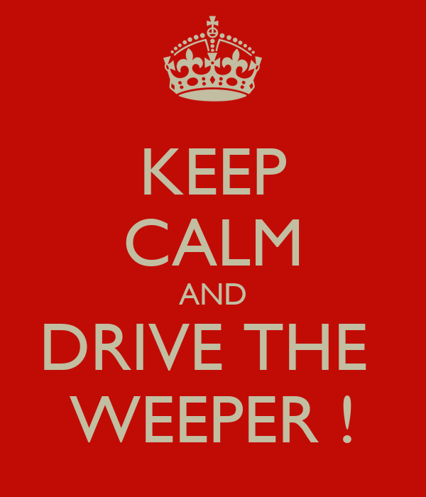 KEEP CALM AND DRIVE THE  WEEPER !