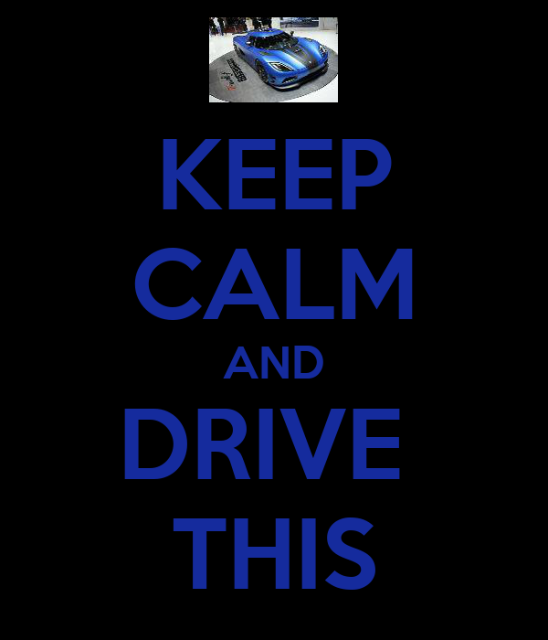 KEEP CALM AND DRIVE  THIS