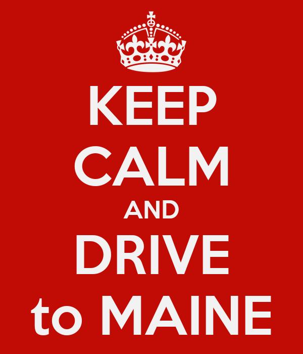 KEEP CALM AND DRIVE to MAINE
