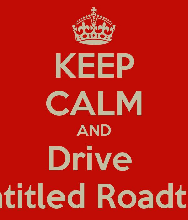 KEEP CALM AND Drive  Untitled Roadtrip