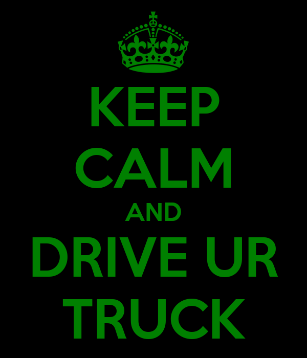 KEEP CALM AND DRIVE UR TRUCK