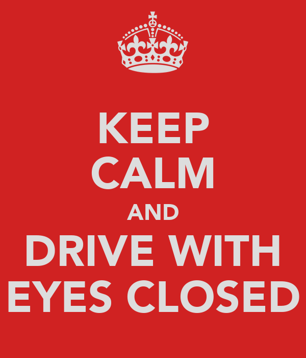 KEEP CALM AND DRIVE WITH EYES CLOSED