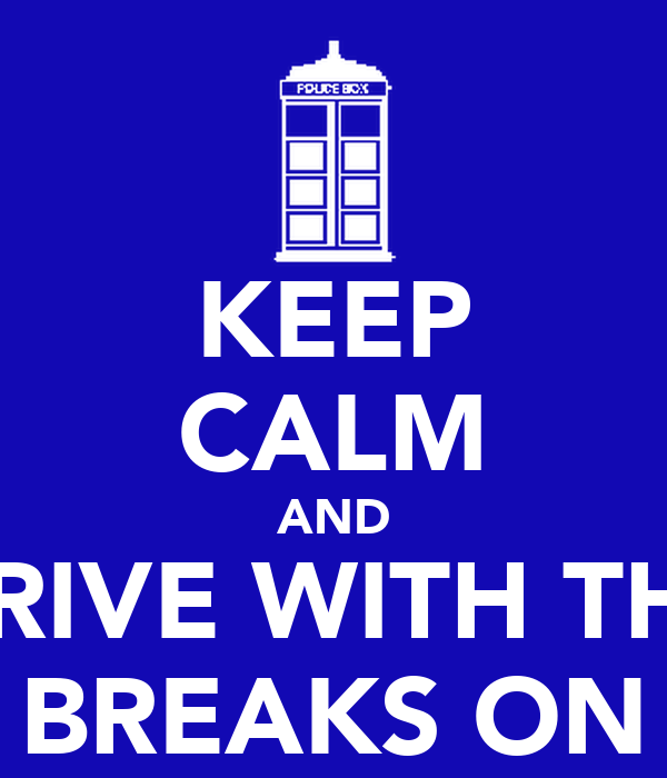 KEEP CALM AND DRIVE WITH THE BREAKS ON