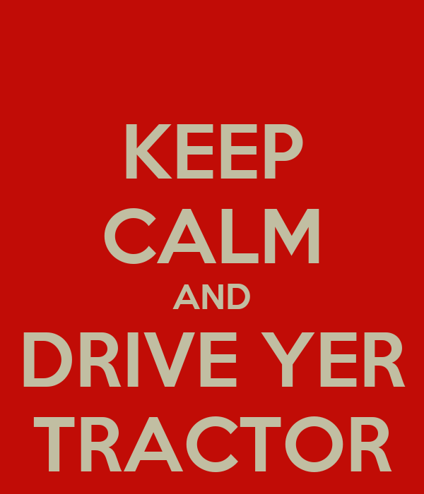 KEEP CALM AND DRIVE YER TRACTOR