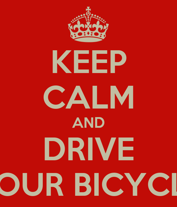 KEEP CALM AND DRIVE YOUR BICYCLE