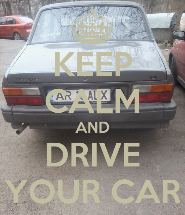 KEEP CALM AND DRIVE YOUR CAR