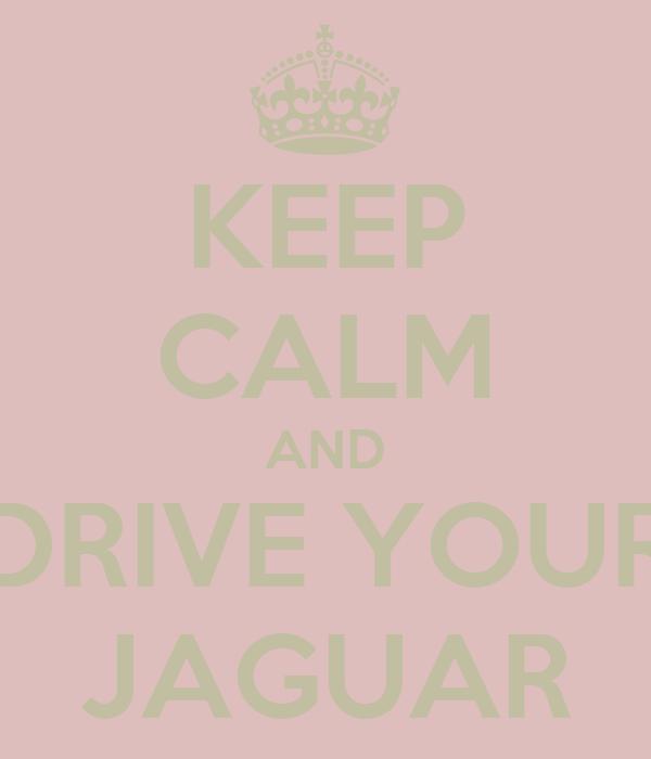 KEEP CALM AND DRIVE YOUR JAGUAR