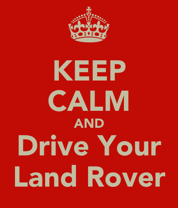 KEEP CALM AND Drive Your Land Rover