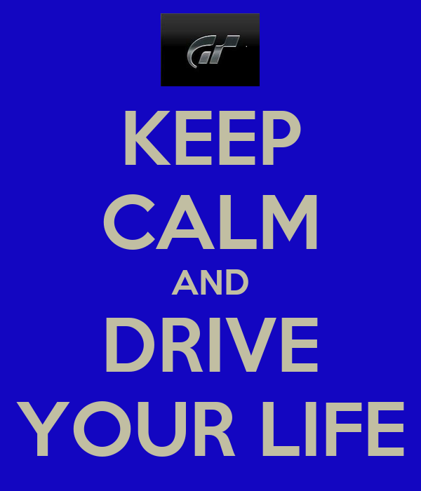 KEEP CALM AND DRIVE YOUR LIFE