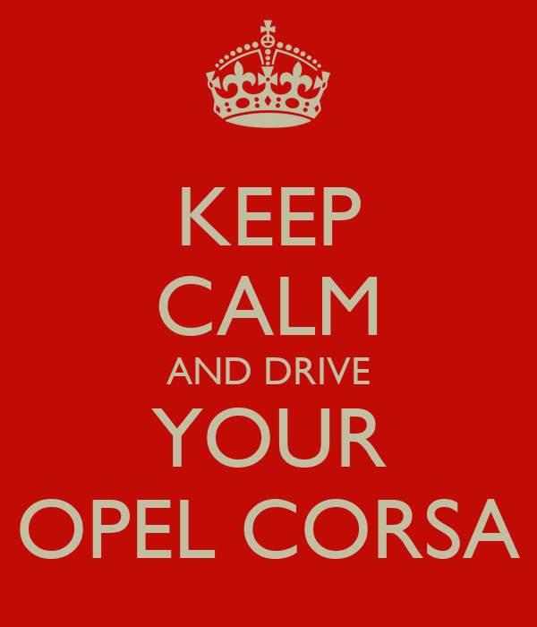 KEEP CALM AND DRIVE YOUR OPEL CORSA