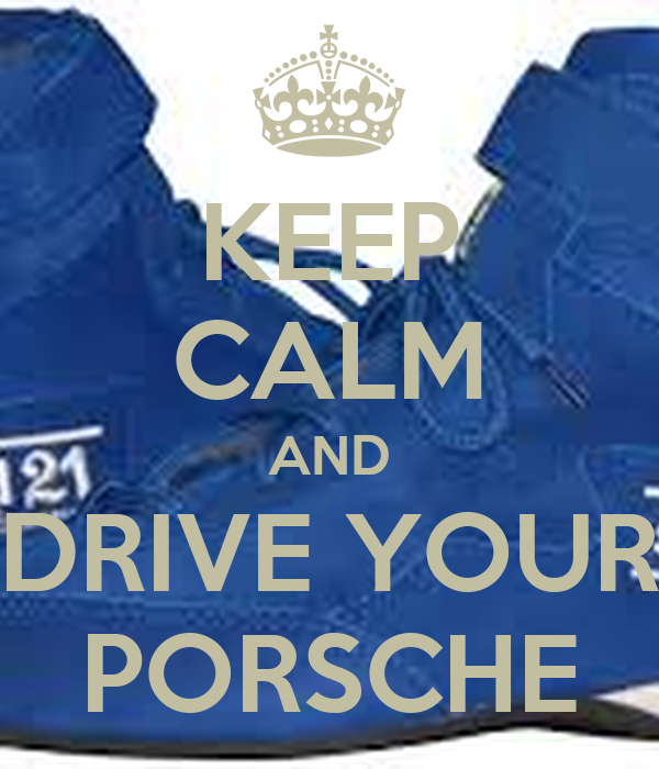 KEEP CALM AND DRIVE YOUR PORSCHE
