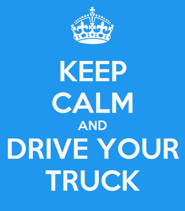 KEEP CALM AND DRIVE YOUR TRUCK