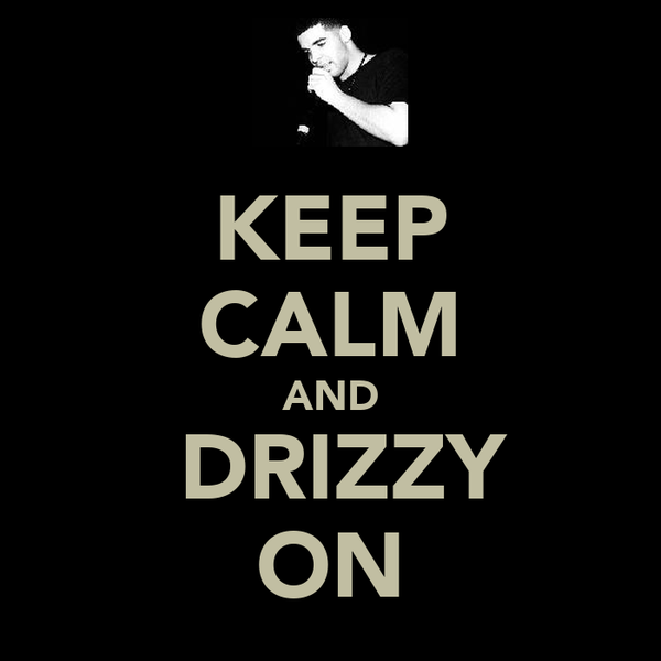 KEEP CALM AND  DRIZZY ON